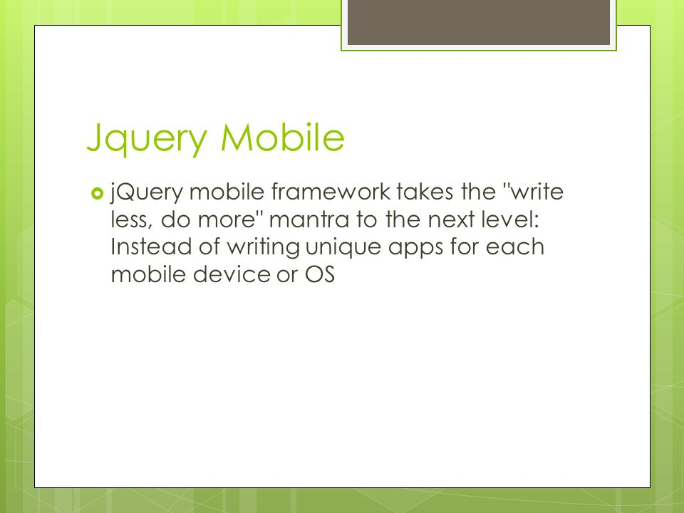 Jquery Mobile  jQuery mobile framework takes the write less, do more mantra to the next level: Instead of writing unique apps for each mobile device or OS