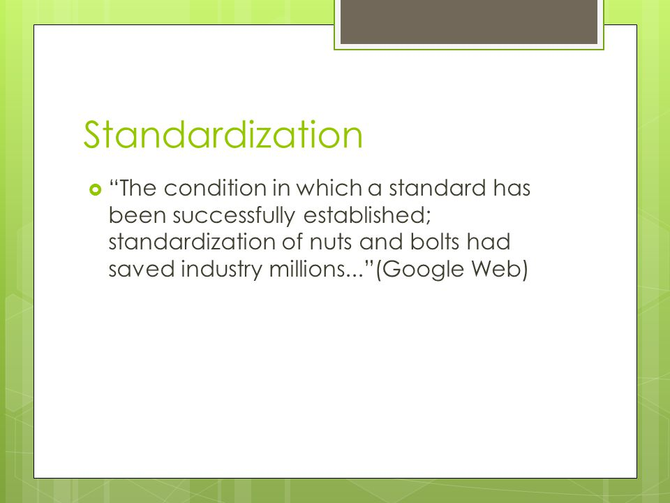 Standardization  The condition in which a standard has been successfully established; standardization of nuts and bolts had saved industry millions... (Google Web)