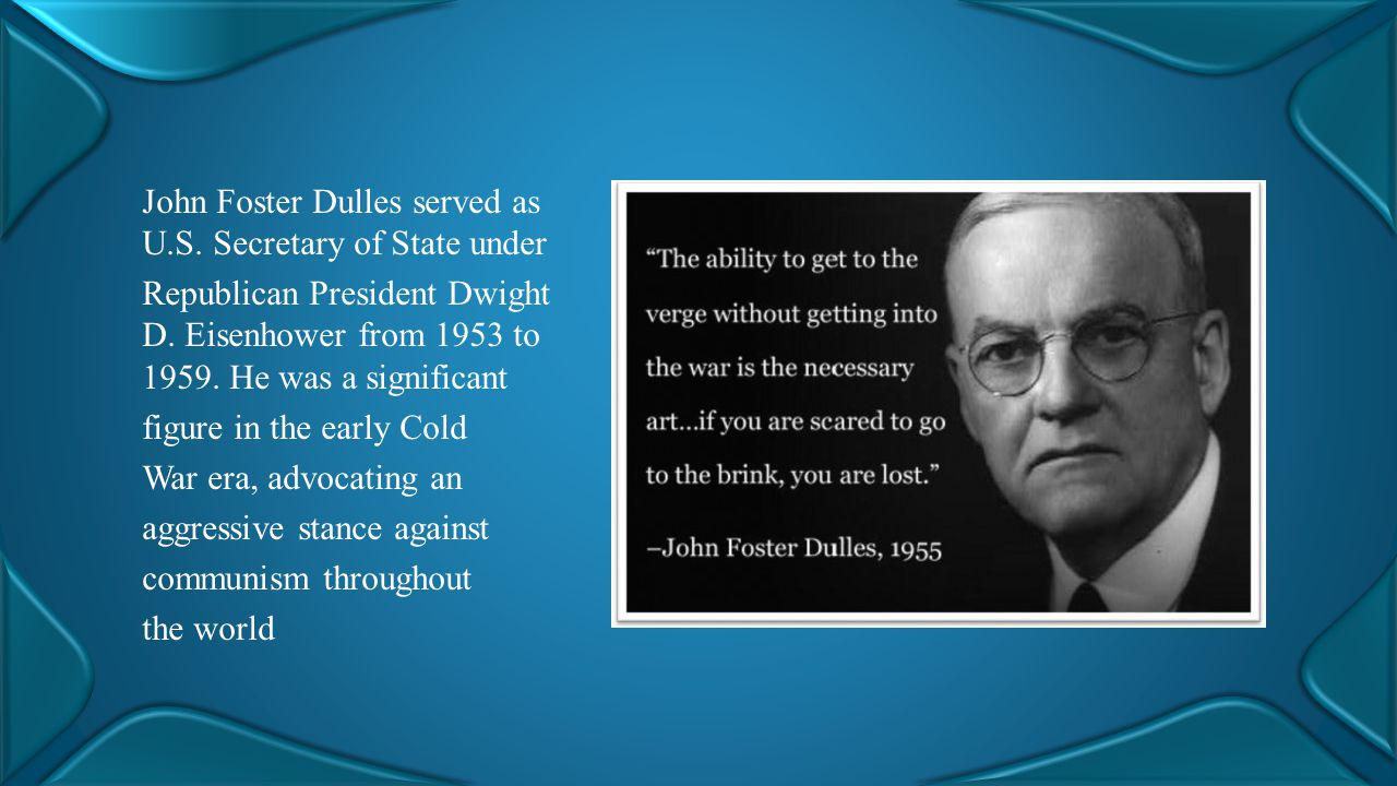 John Foster Dulles served as U.S. Secretary of State under Republican President Dwight D. Eisenhower from 1953 to 1959. He was a significant figure in