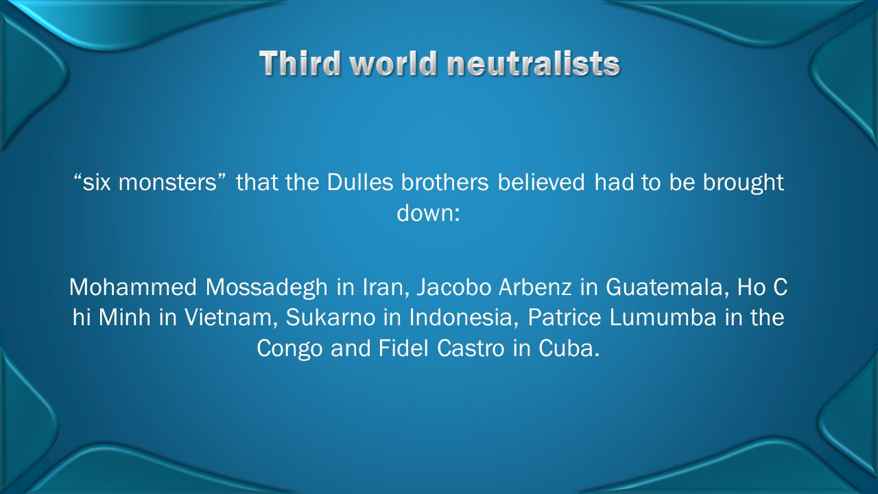"""six monsters"" that the Dulles brothers believed had to be brought down: Mohammed Mossadegh in Iran, Jacobo Arbenz in Guatemala, Ho C hi Minh in Vietn"