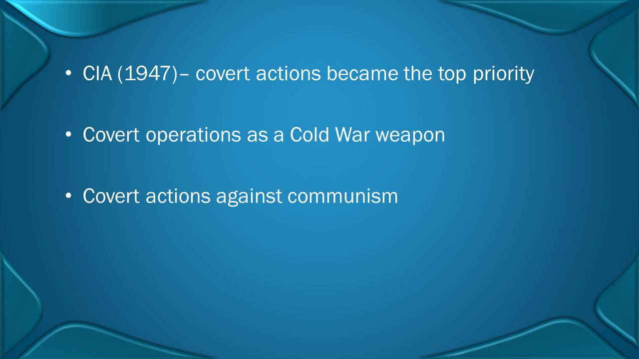 CIA (1947)– covert actions became the top priority Covert operations as a Cold War weapon Covert actions against communism