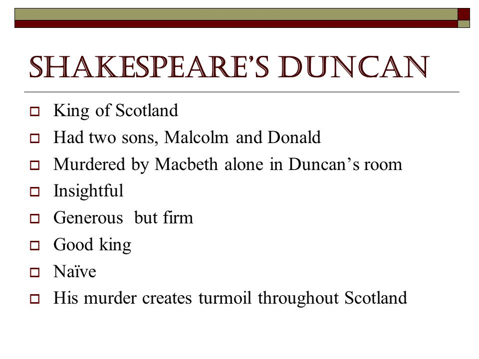 The Real Duncan  King of Scotland  Had two sons, Malcolm and Donald  Was only in power from 1034 to 1040 when he was killed  Killed in a Civil War, the war the Macbeth succeeds People do not know if he was killed by Macbeth in battle, friendly fire , but it is more likely he was wounded in battle  Both Malcolm and Donald's right to the thrown after Duncan's death was threatened by Macbeth  Duncan's sons escaped and both would later become Kings