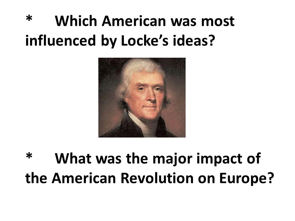 *Which American was most influenced by Locke's ideas? *What was the major impact of the American Revolution on Europe?