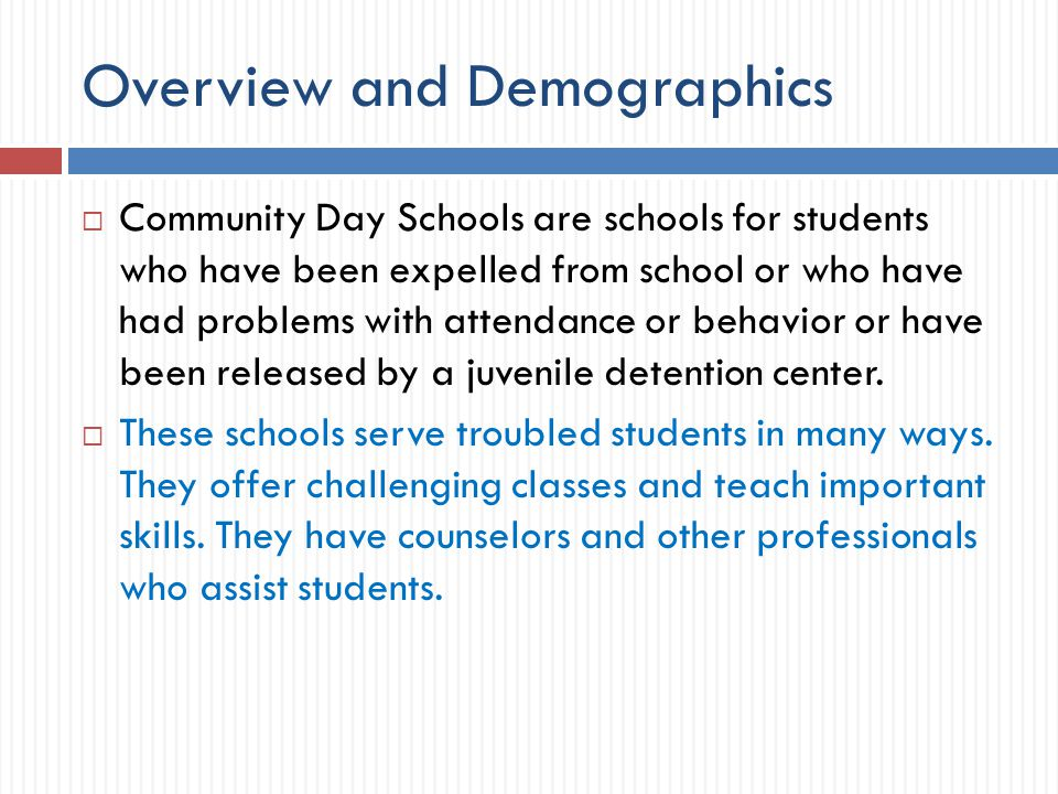 Overview and Demographics  Community Day Schools are schools for students who have been expelled from school or who have had problems with attendance