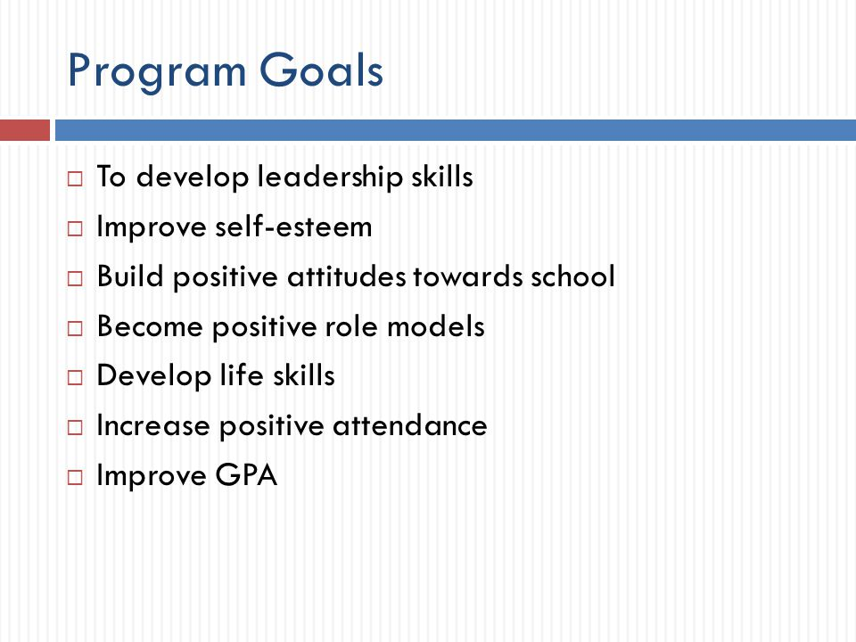 Program Goals  To develop leadership skills  Improve self-esteem  Build positive attitudes towards school  Become positive role models  Develop l