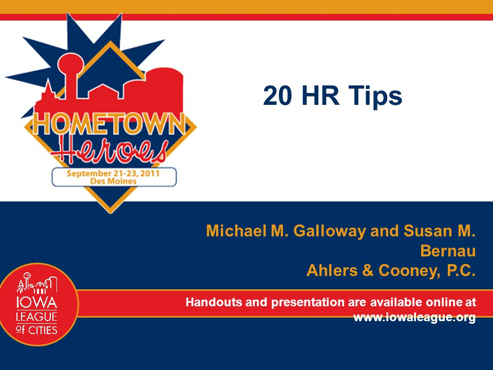 20 HR Tips Michael M. Galloway and Susan M. Bernau Ahlers & Cooney, P.C. Handouts and presentation are available online at www.iowaleague.org