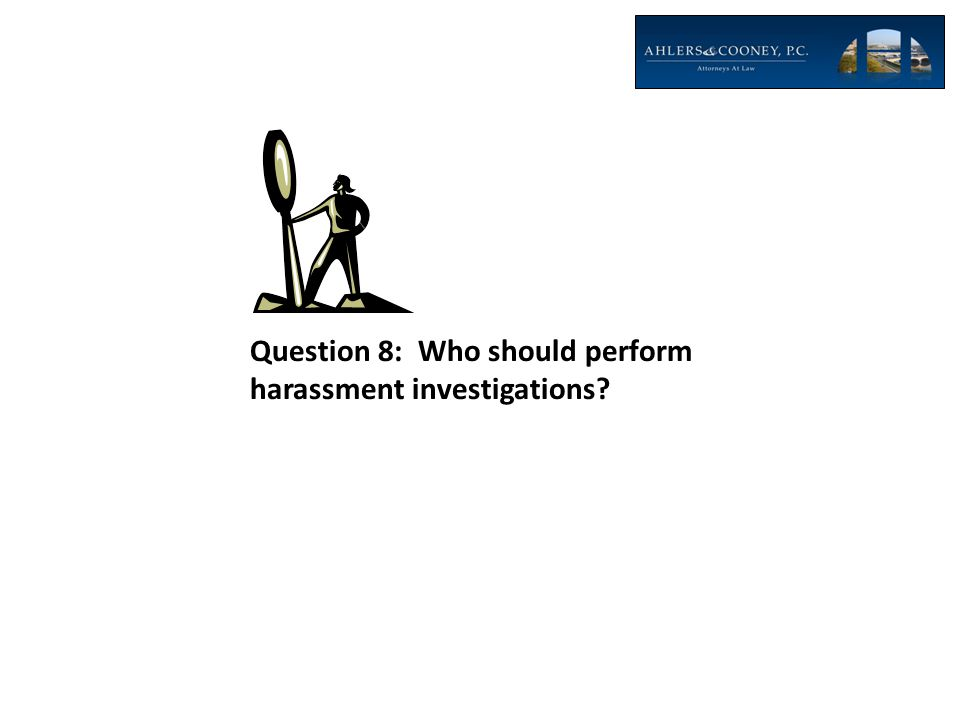 Question 8: Who should perform harassment investigations?