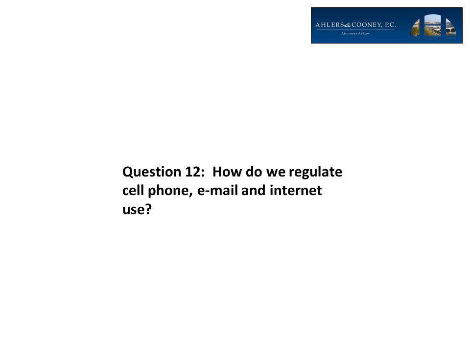 Question 12: How do we regulate cell phone, e-mail and internet use?