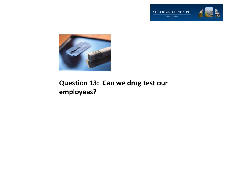 Question 13: Can we drug test our employees?