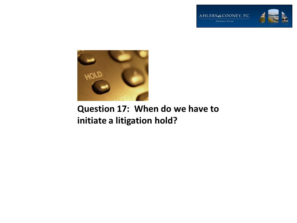 Question 17: When do we have to initiate a litigation hold?