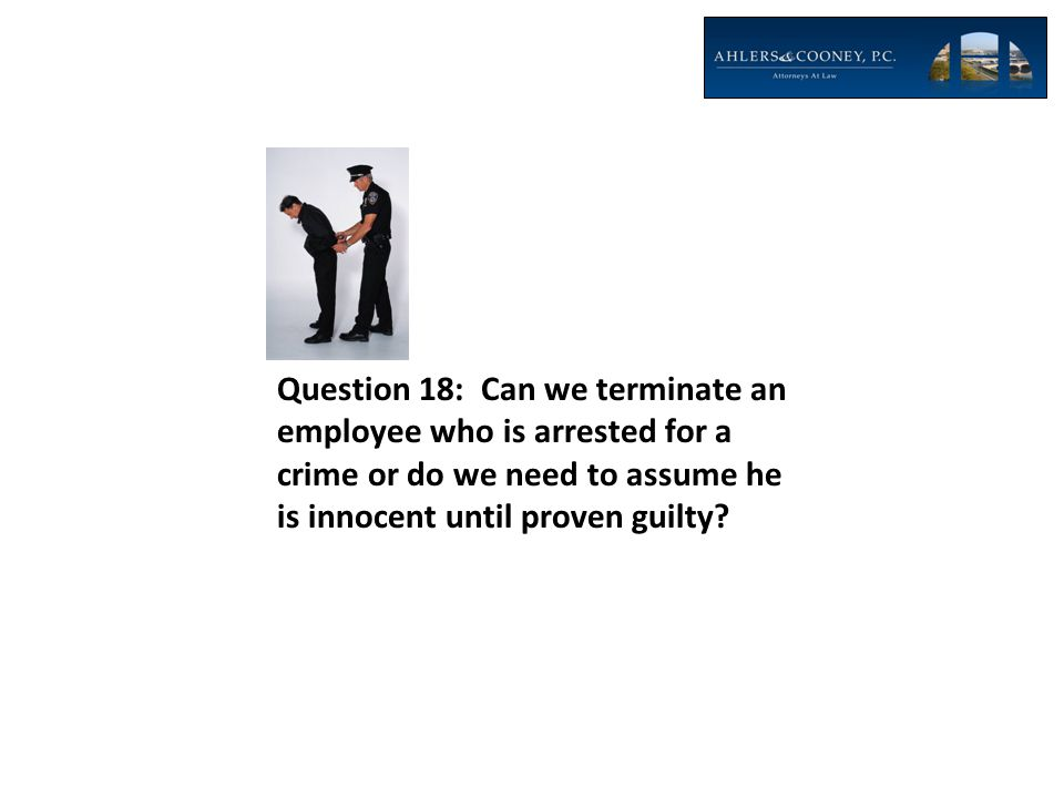 Question 18: Can we terminate an employee who is arrested for a crime or do we need to assume he is innocent until proven guilty?