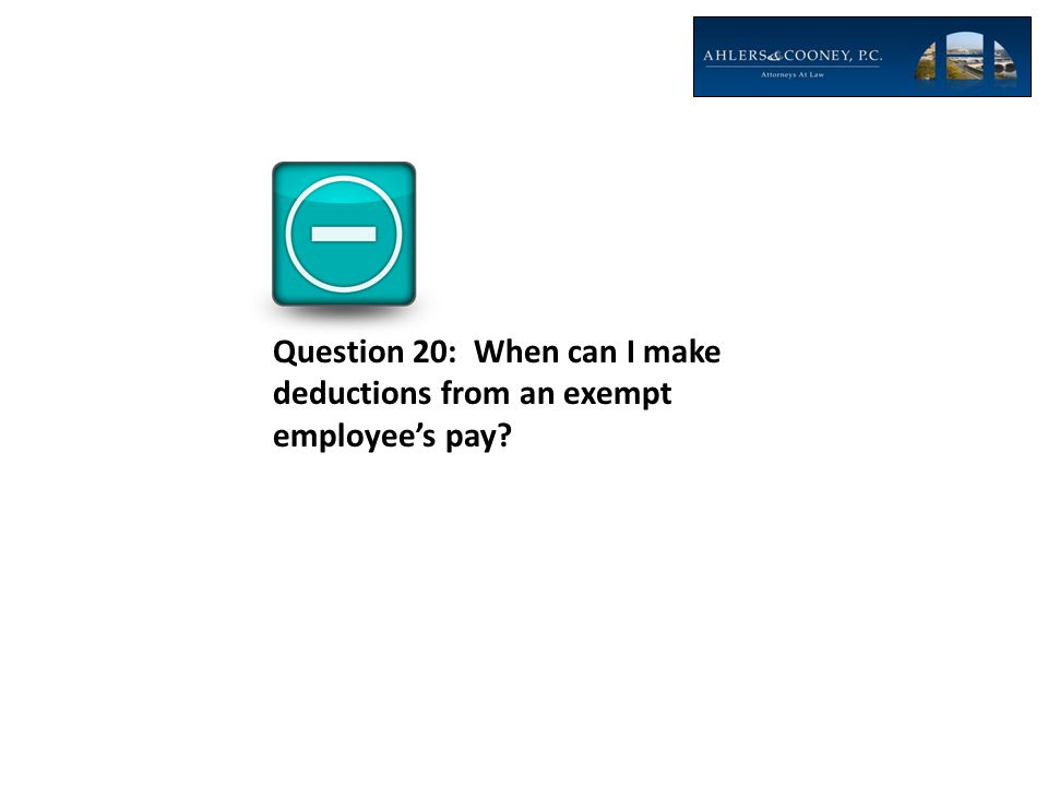 Question 20: When can I make deductions from an exempt employee's pay?