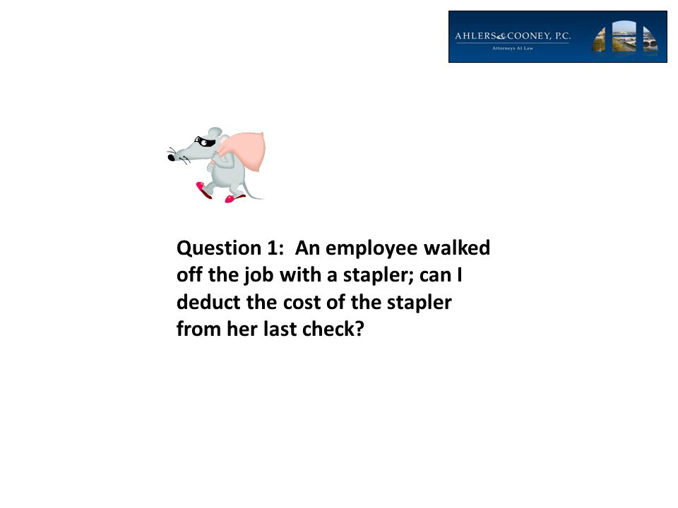 Question 1: An employee walked off the job with a stapler; can I deduct the cost of the stapler from her last check?