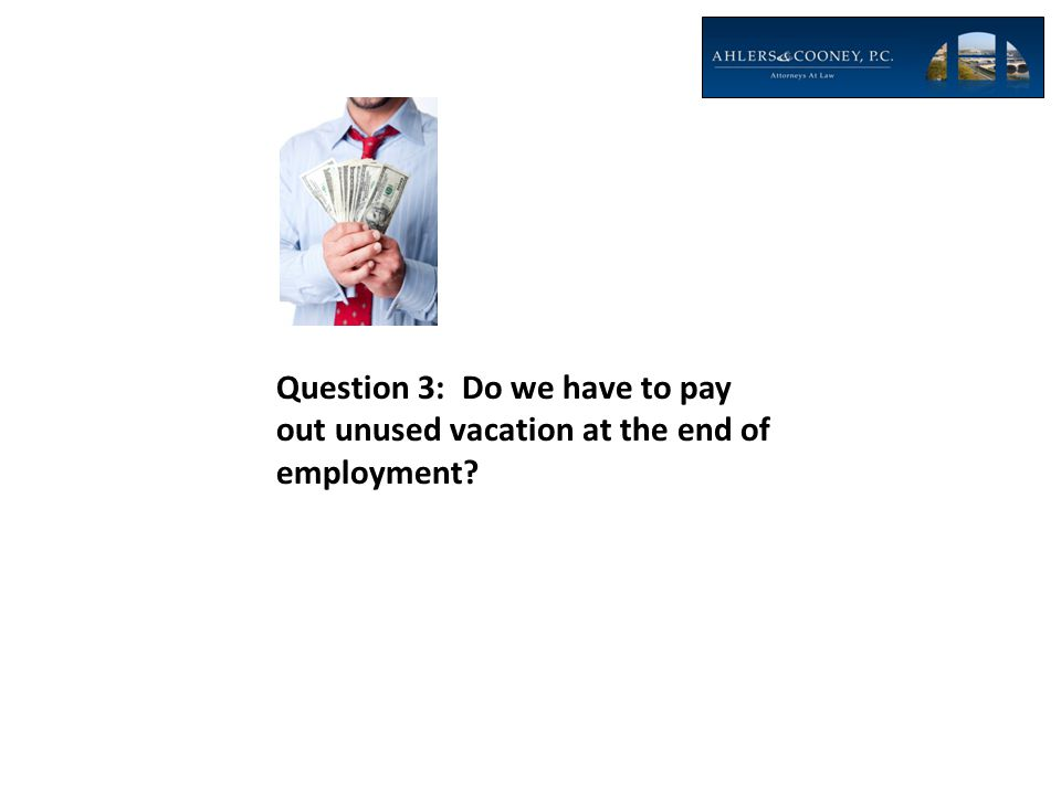 Question 3: Do we have to pay out unused vacation at the end of employment?