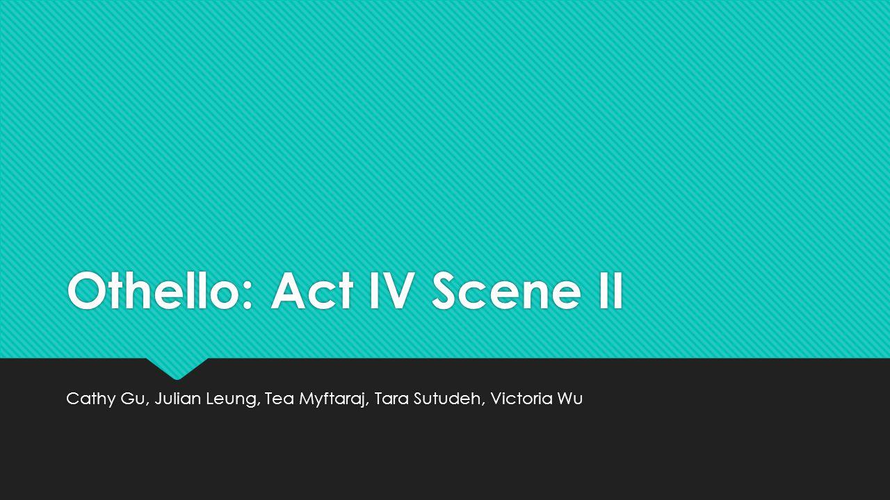 Othello: Act IV Scene II Cathy Gu, Julian Leung, Tea Myftaraj, Tara Sutudeh, Victoria Wu