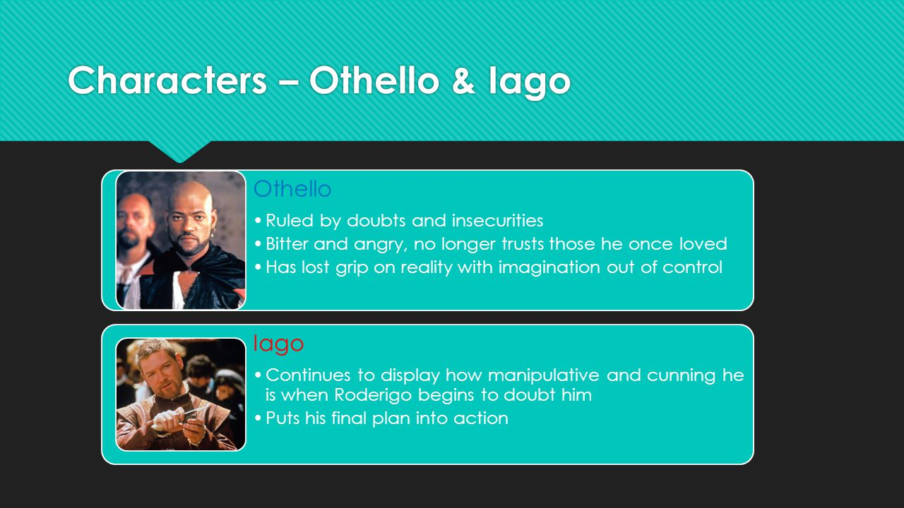 Characters – Othello & Iago Othello Ruled by doubts and insecurities Bitter and angry, no longer trusts those he once loved Has lost grip on reality with imagination out of control Iago Continues to display how manipulative and cunning he is when Roderigo begins to doubt him Puts his final plan into action