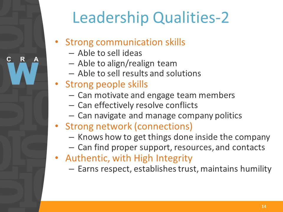 Leadership Qualities-2 Strong communication skills – Able to sell ideas – Able to align/realign team – Able to sell results and solutions Strong people skills – Can motivate and engage team members – Can effectively resolve conflicts – Can navigate and manage company politics Strong network (connections) – Knows how to get things done inside the company – Can find proper support, resources, and contacts Authentic, with High Integrity – Earns respect, establishes trust, maintains humility 14