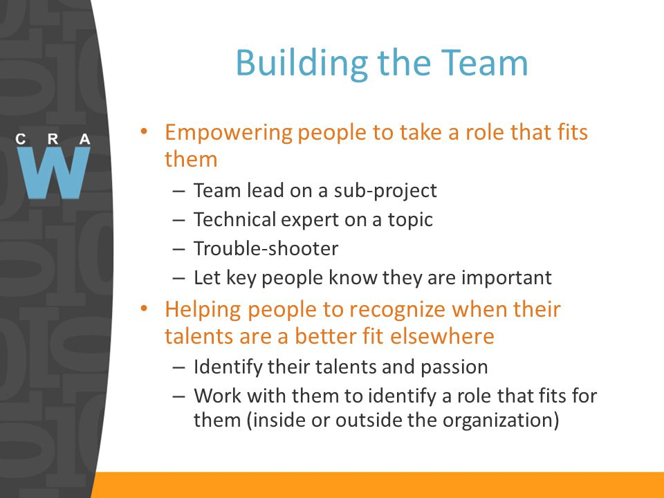 Building the Team Empowering people to take a role that fits them – Team lead on a sub-project – Technical expert on a topic – Trouble-shooter – Let key people know they are important Helping people to recognize when their talents are a better fit elsewhere – Identify their talents and passion – Work with them to identify a role that fits for them (inside or outside the organization)