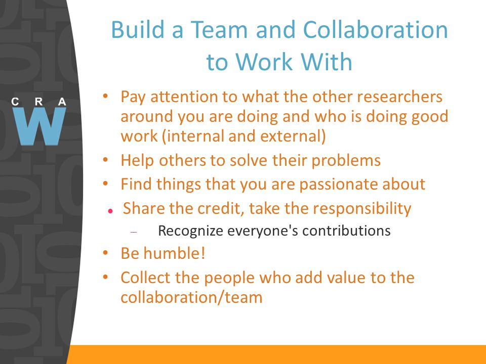 Build a Team and Collaboration to Work With Pay attention to what the other researchers around you are doing and who is doing good work (internal and external) Help others to solve their problems Find things that you are passionate about Share the credit, take the responsibility  Recognize everyone s contributions Be humble.