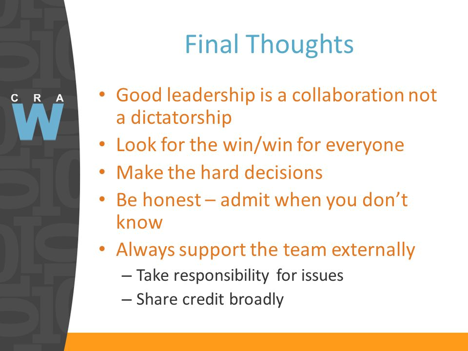 Final Thoughts Good leadership is a collaboration not a dictatorship Look for the win/win for everyone Make the hard decisions Be honest – admit when you don't know Always support the team externally – Take responsibility for issues – Share credit broadly