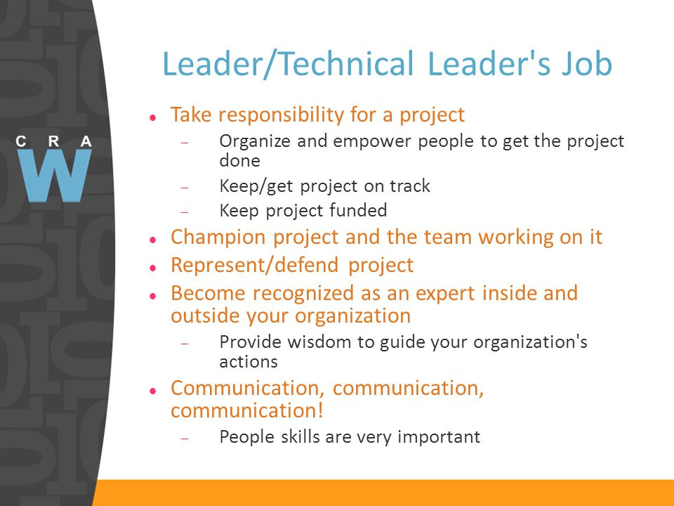Leader/Technical Leader s Job Take responsibility for a project  Organize and empower people to get the project done  Keep/get project on track  Keep project funded Champion project and the team working on it Represent/defend project Become recognized as an expert inside and outside your organization  Provide wisdom to guide your organization s actions Communication, communication, communication.