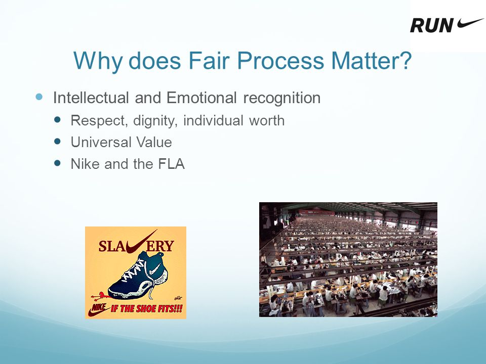 Why does Fair Process Matter? Intellectual and Emotional recognition Respect, dignity, individual worth Universal Value Nike and the FLA