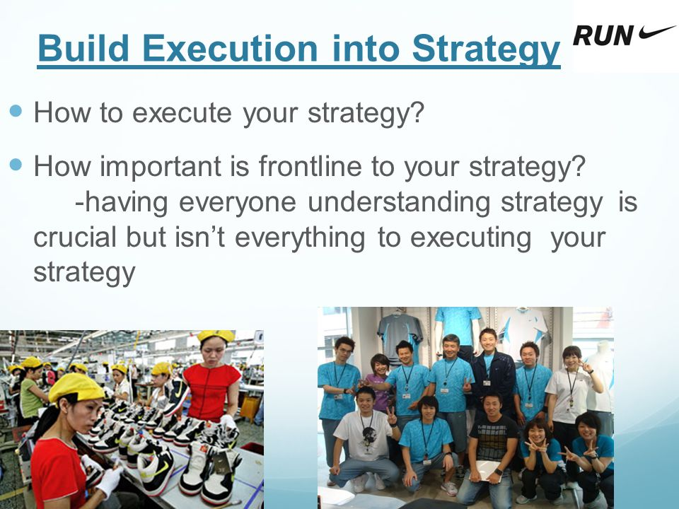 Build Execution into Strategy How to execute your strategy? How important is frontline to your strategy? -having everyone understanding strategy is cr