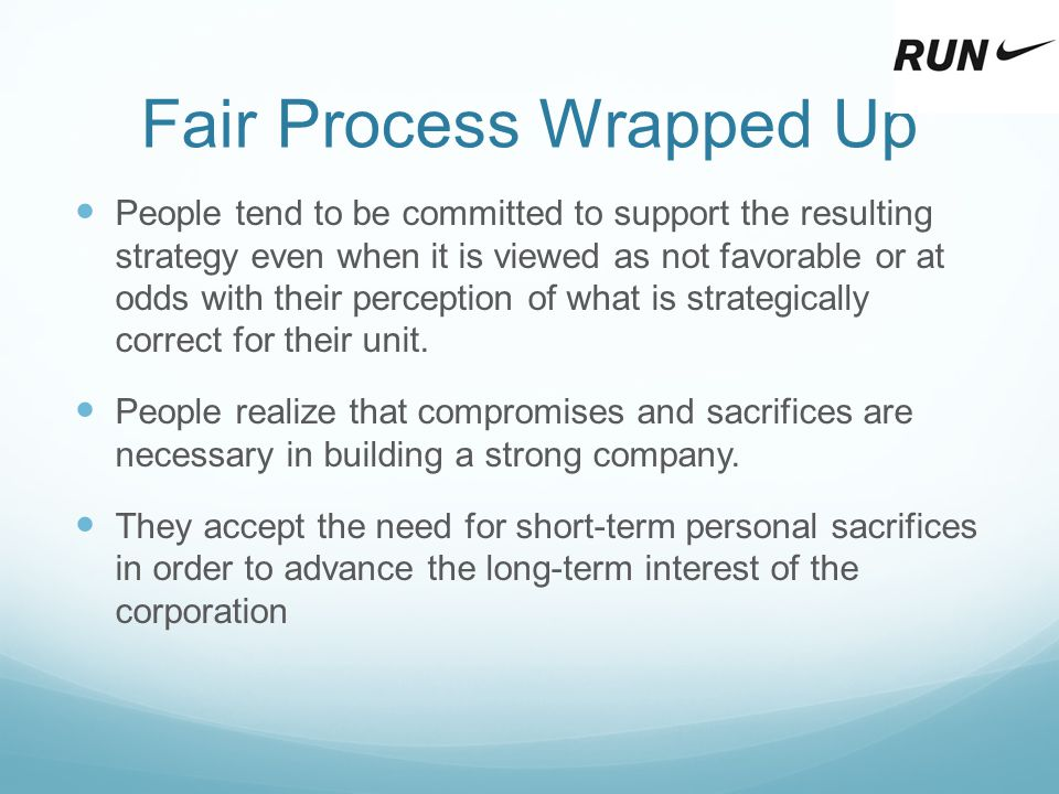 Fair Process Wrapped Up People tend to be committed to support the resulting strategy even when it is viewed as not favorable or at odds with their pe