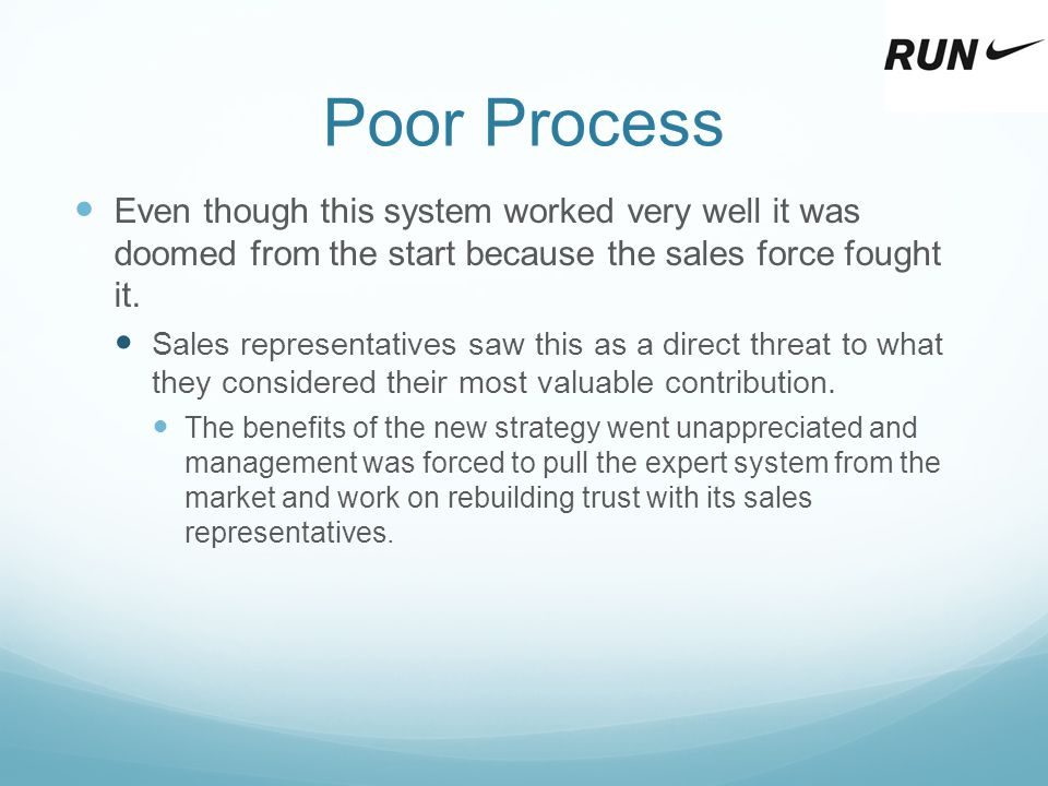 Poor Process Even though this system worked very well it was doomed from the start because the sales force fought it. Sales representatives saw this a