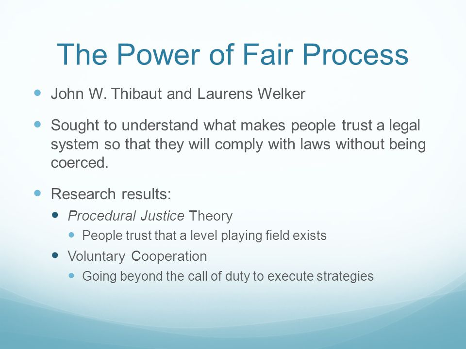 The Power of Fair Process John W. Thibaut and Laurens Welker Sought to understand what makes people trust a legal system so that they will comply with
