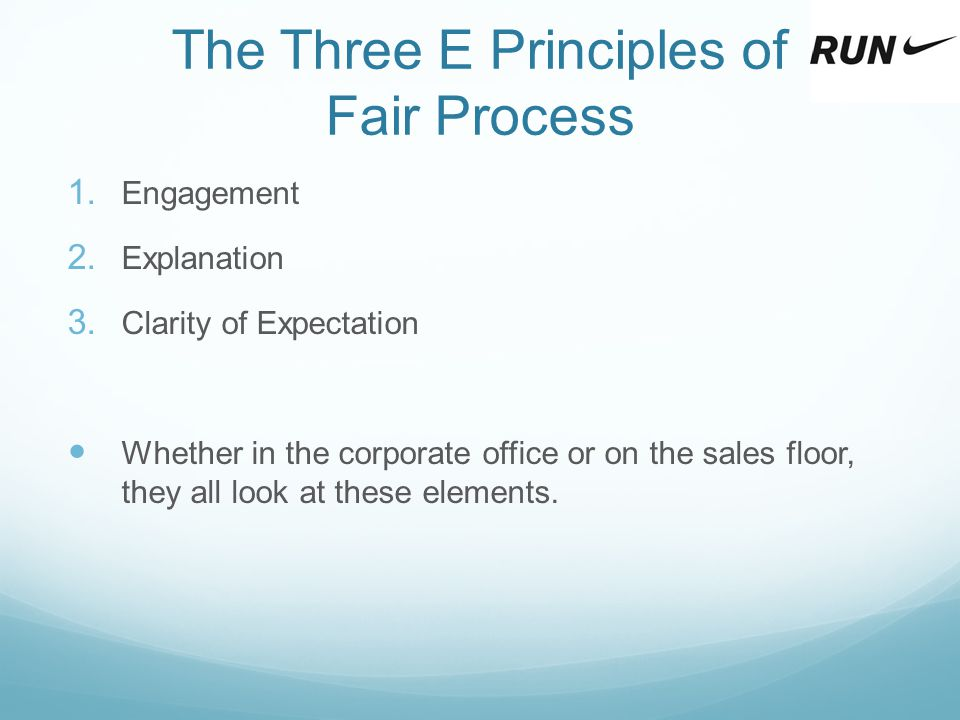 The Three E Principles of Fair Process 1. Engagement 2. Explanation 3. Clarity of Expectation Whether in the corporate office or on the sales floor, t