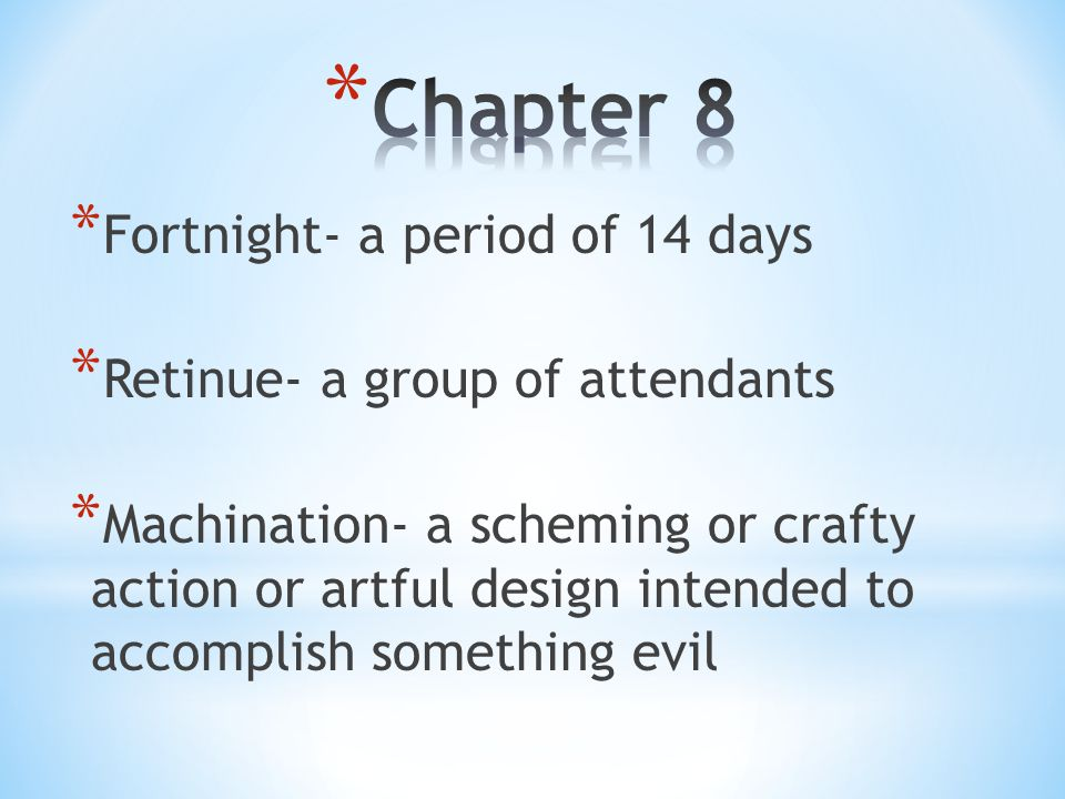 * Fortnight- a period of 14 days * Retinue- a group of attendants * Machination- a scheming or crafty action or artful design intended to accomplish s