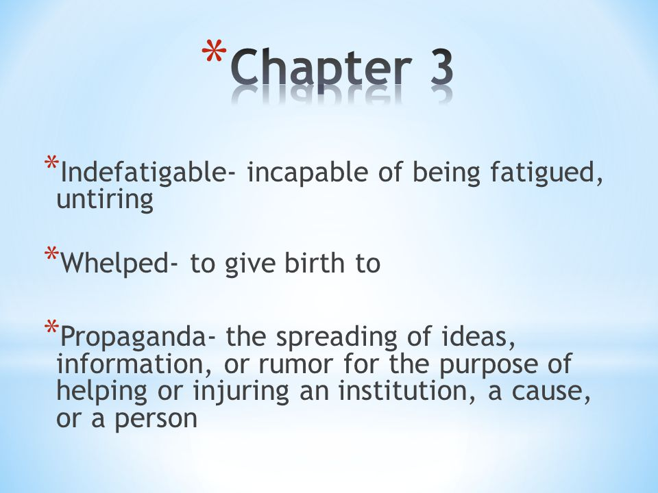 * Indefatigable- incapable of being fatigued, untiring * Whelped- to give birth to * Propaganda- the spreading of ideas, information, or rumor for the purpose of helping or injuring an institution, a cause, or a person