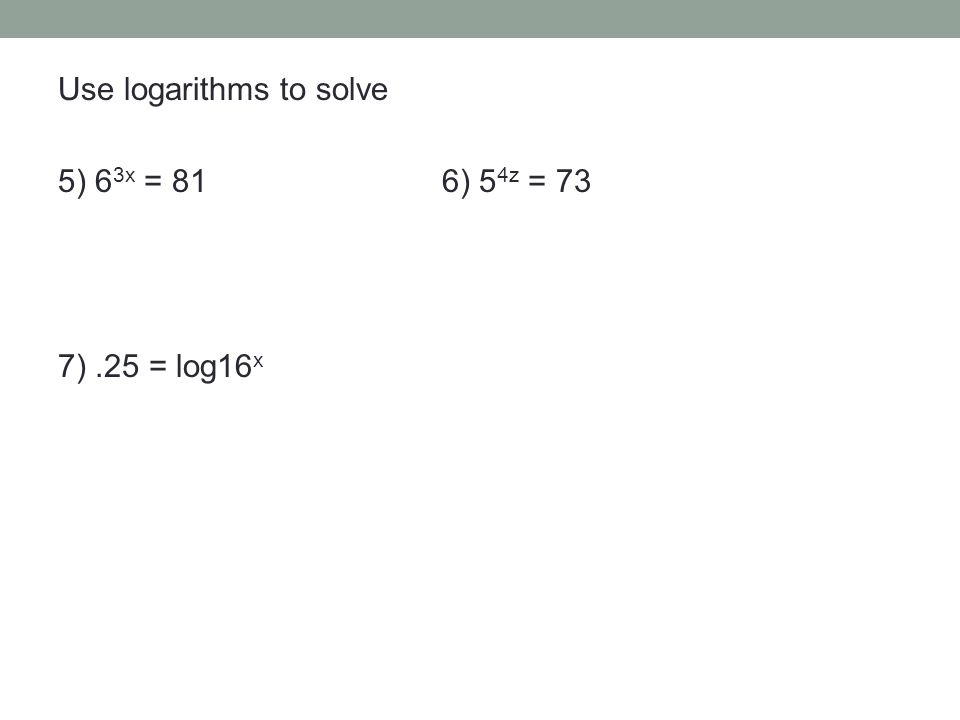Use logarithms to solve 5) 6 3x = 816) 5 4z = 73 7).25 = log16 x