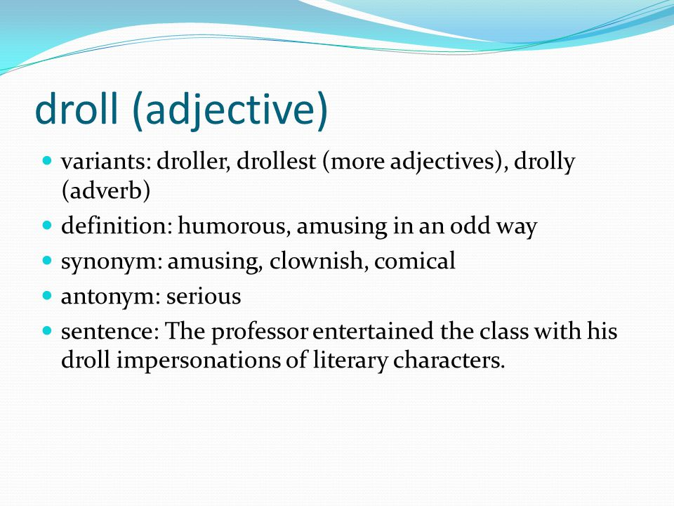 droll (adjective) variants: droller, drollest (more adjectives), drolly (adverb) definition: humorous, amusing in an odd way synonym: amusing, clownish, comical antonym: serious sentence: The professor entertained the class with his droll impersonations of literary characters.