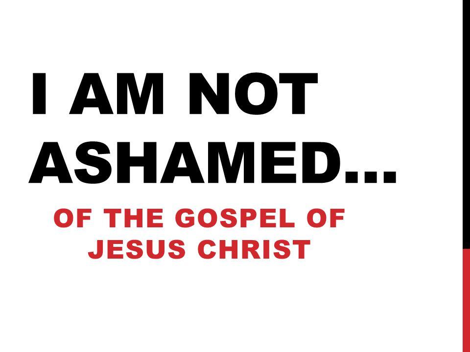I AM NOT ASHAMED… OF THE GOSPEL OF JESUS CHRIST