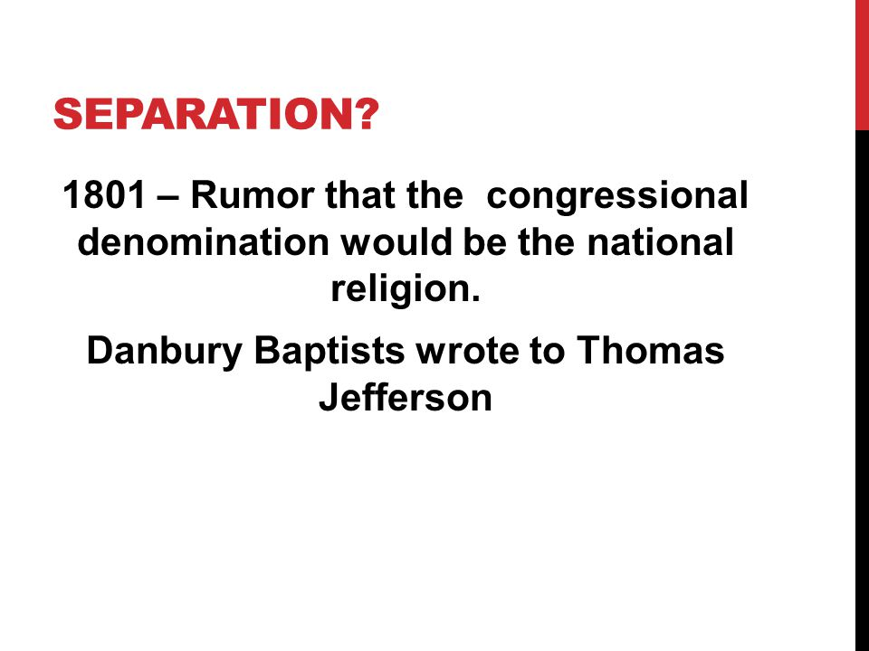 SEPARATION? 1801 – Rumor that the congressional denomination would be the national religion. Danbury Baptists wrote to Thomas Jefferson