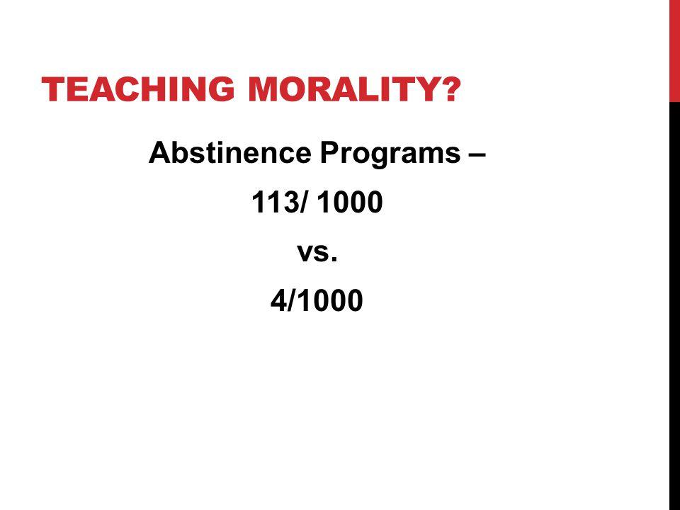 TEACHING MORALITY? Abstinence Programs – 113/ 1000 vs. 4/1000
