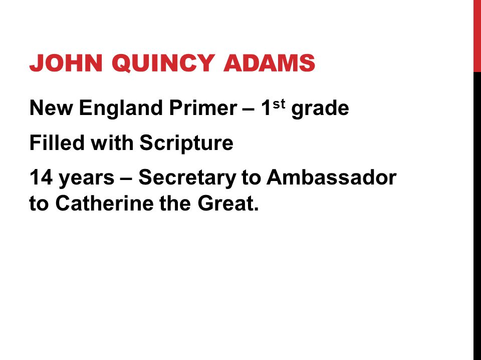 JOHN QUINCY ADAMS New England Primer – 1 st grade Filled with Scripture 14 years – Secretary to Ambassador to Catherine the Great.