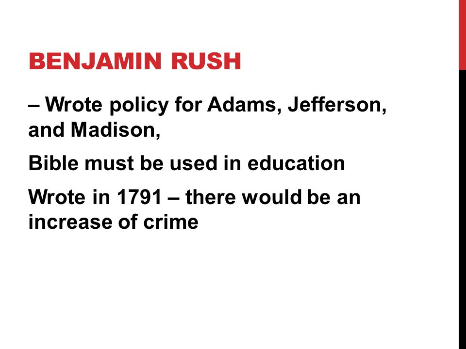 BENJAMIN RUSH – Wrote policy for Adams, Jefferson, and Madison, Bible must be used in education Wrote in 1791 – there would be an increase of crime