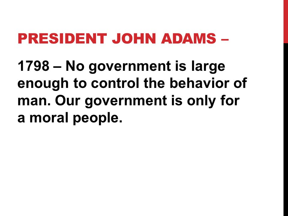 PRESIDENT JOHN ADAMS – 1798 – No government is large enough to control the behavior of man. Our government is only for a moral people.