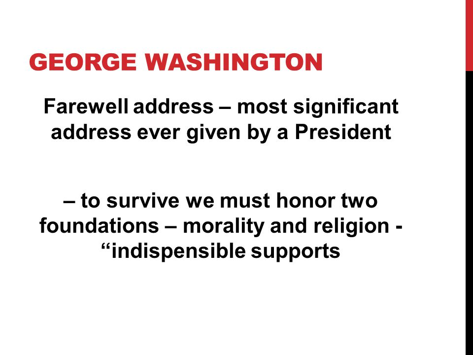 GEORGE WASHINGTON Farewell address – most significant address ever given by a President – to survive we must honor two foundations – morality and reli