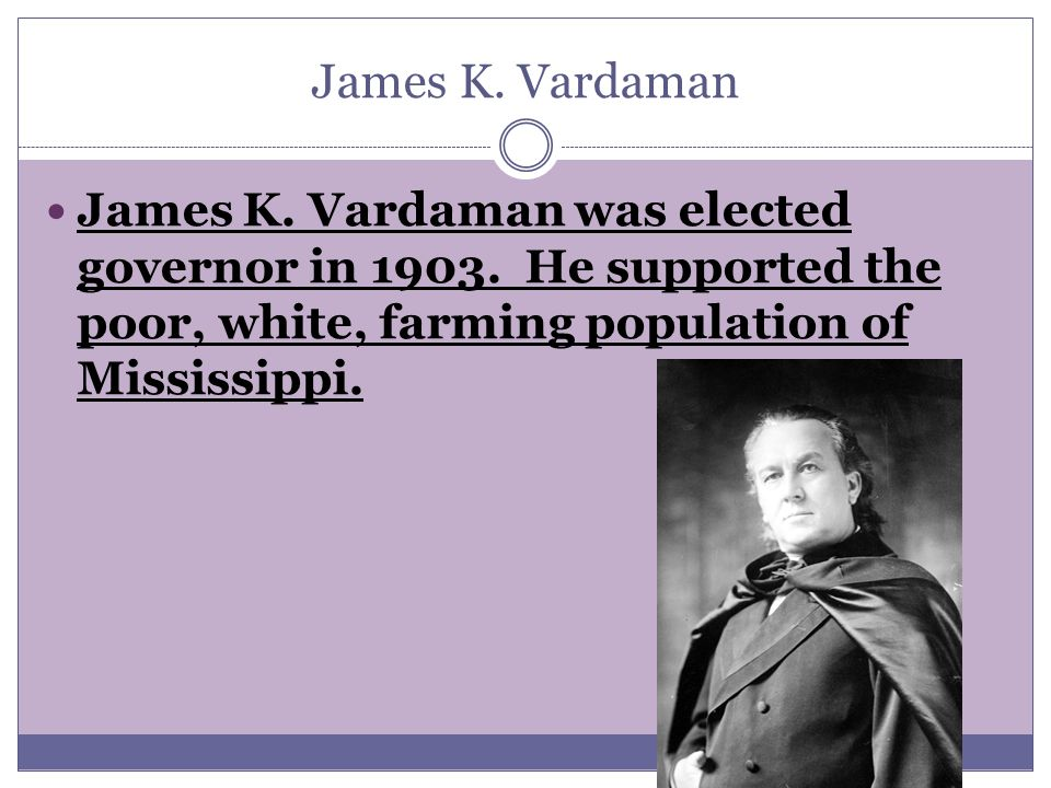 James K. Vardaman James K. Vardaman was elected governor in 1903.