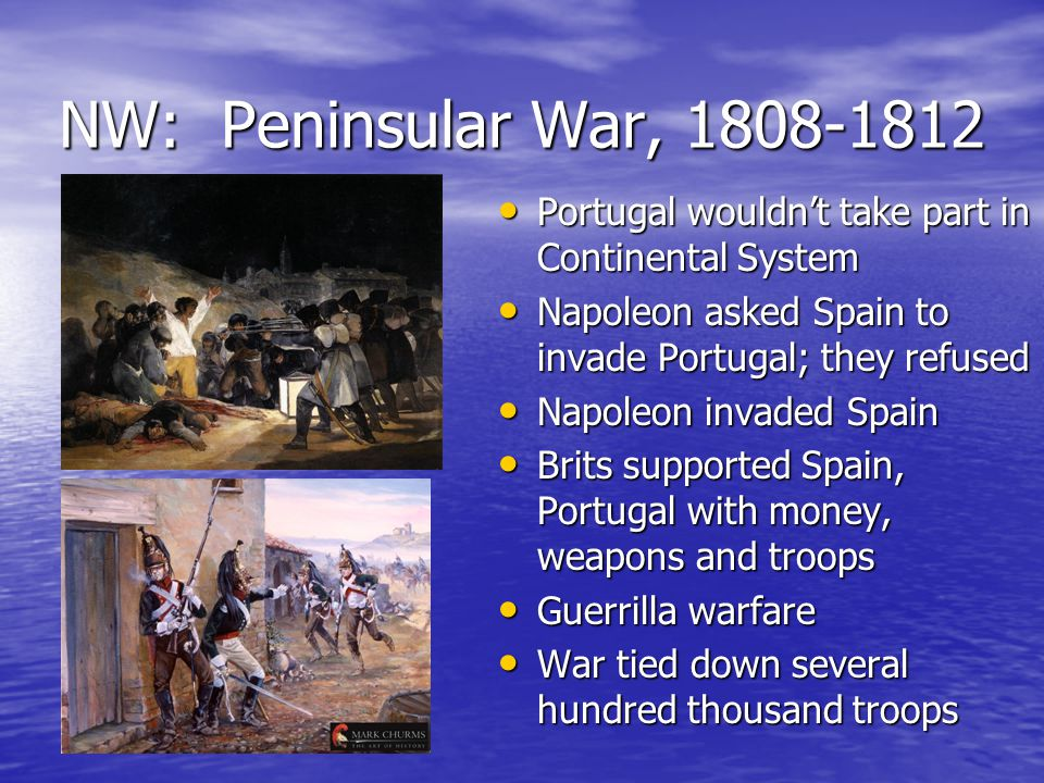NW: Peninsular War, 1808-1812 Portugal wouldn't take part in Continental System Portugal wouldn't take part in Continental System Napoleon asked Spain to invade Portugal; they refused Napoleon asked Spain to invade Portugal; they refused Napoleon invaded Spain Napoleon invaded Spain Brits supported Spain, Portugal with money, weapons and troops Brits supported Spain, Portugal with money, weapons and troops Guerrilla warfare Guerrilla warfare War tied down several hundred thousand troops War tied down several hundred thousand troops