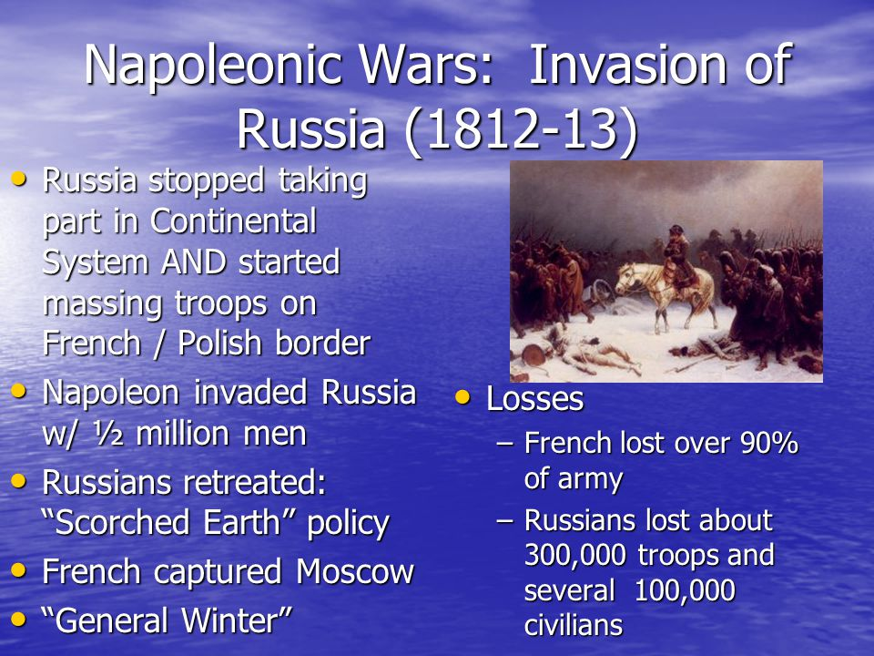 Napoleonic Wars: Invasion of Russia (1812-13) Russia stopped taking part in Continental System AND started massing troops on French / Polish border Russia stopped taking part in Continental System AND started massing troops on French / Polish border Napoleon invaded Russia w/ ½ million men Napoleon invaded Russia w/ ½ million men Russians retreated: Scorched Earth policy Russians retreated: Scorched Earth policy French captured Moscow French captured Moscow General Winter General Winter Losses Losses –French lost over 90% of army –Russians lost about 300,000 troops and several 100,000 civilians