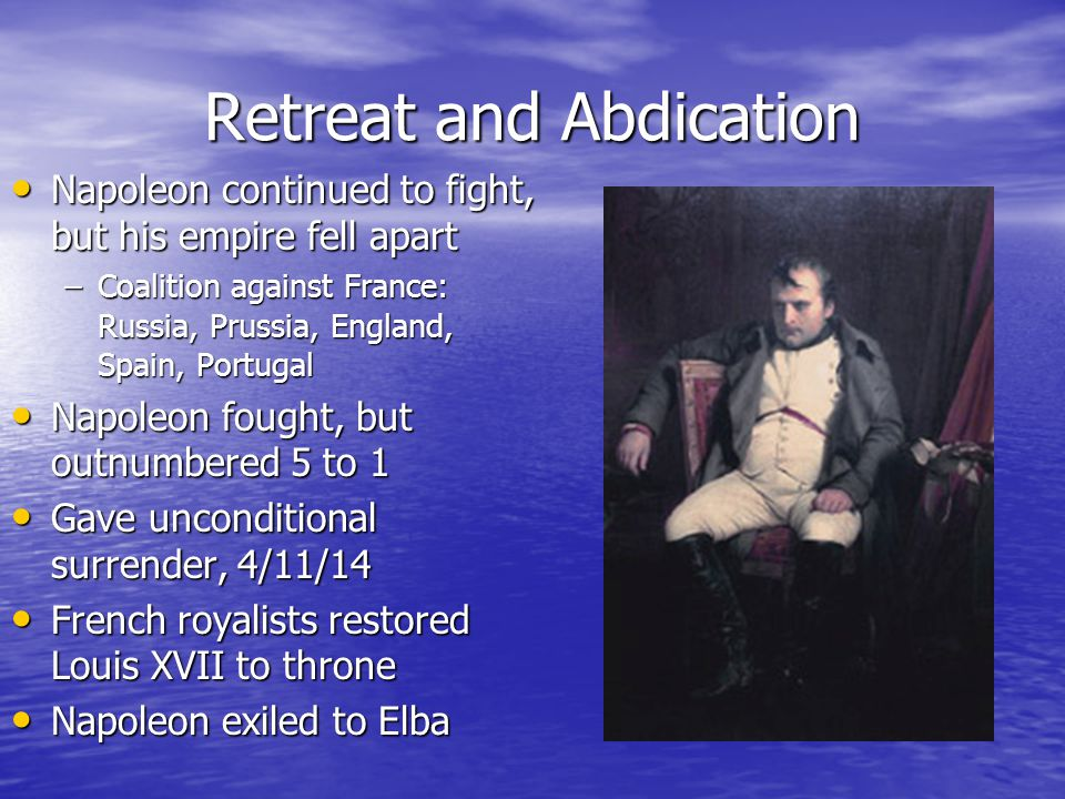 Retreat and Abdication Napoleon continued to fight, but his empire fell apart Napoleon continued to fight, but his empire fell apart –Coalition against France: Russia, Prussia, England, Spain, Portugal Napoleon fought, but outnumbered 5 to 1 Napoleon fought, but outnumbered 5 to 1 Gave unconditional surrender, 4/11/14 Gave unconditional surrender, 4/11/14 French royalists restored Louis XVII to throne French royalists restored Louis XVII to throne Napoleon exiled to Elba Napoleon exiled to Elba