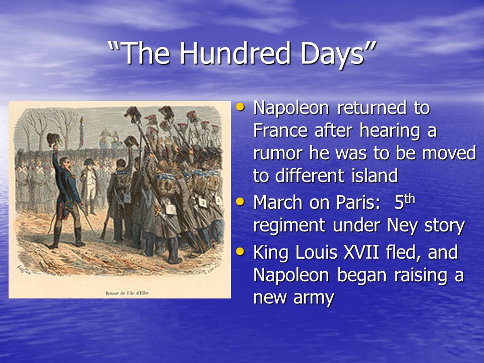 The Hundred Days Napoleon returned to France after hearing a rumor he was to be moved to different island Napoleon returned to France after hearing a rumor he was to be moved to different island March on Paris: 5 th regiment under Ney story March on Paris: 5 th regiment under Ney story King Louis XVII fled, and Napoleon began raising a new army King Louis XVII fled, and Napoleon began raising a new army