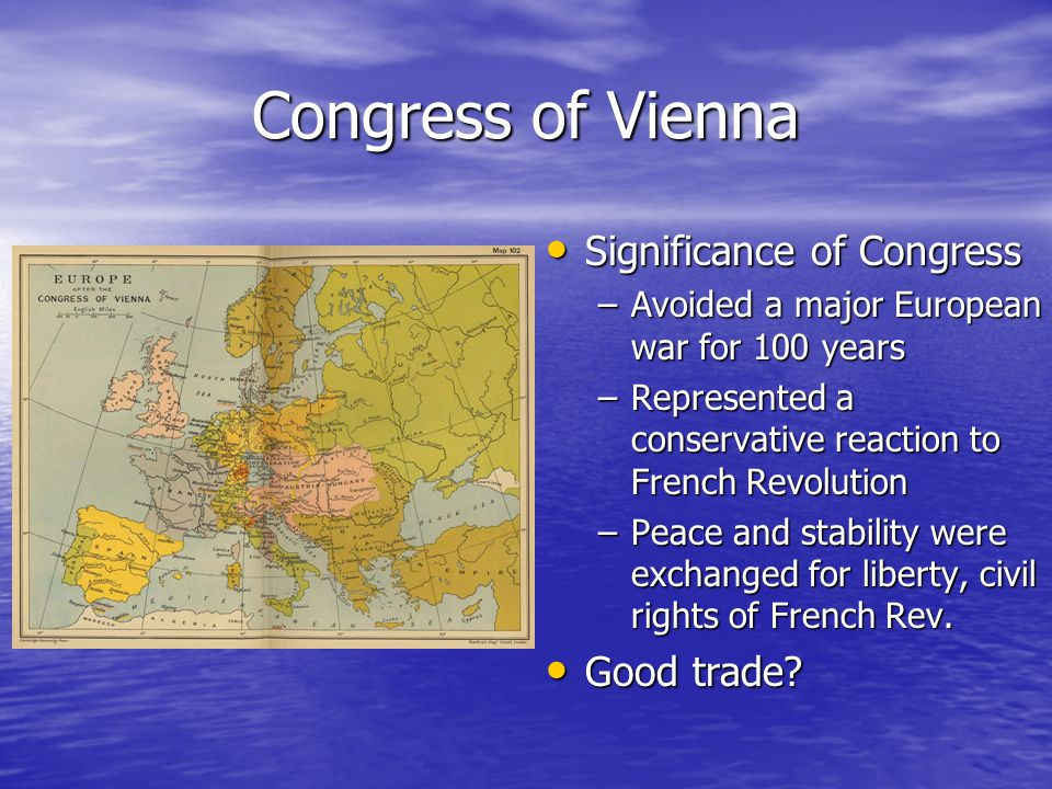 Congress of Vienna Significance of Congress Significance of Congress –Avoided a major European war for 100 years –Represented a conservative reaction to French Revolution –Peace and stability were exchanged for liberty, civil rights of French Rev.