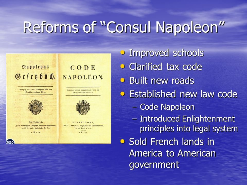 Reforms of Consul Napoleon Improved schools Improved schools Clarified tax code Clarified tax code Built new roads Built new roads Established new law code Established new law code –Code Napoleon –Introduced Enlightenment principles into legal system Sold French lands in America to American government Sold French lands in America to American government