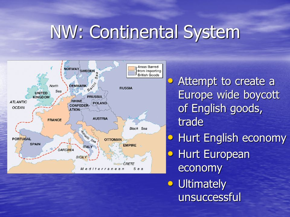 NW: Continental System Attempt to create a Europe wide boycott of English goods, trade Attempt to create a Europe wide boycott of English goods, trade Hurt English economy Hurt English economy Hurt European economy Hurt European economy Ultimately unsuccessful Ultimately unsuccessful